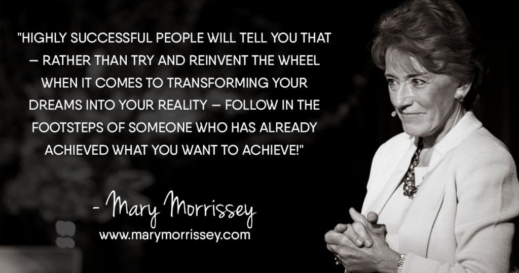 Highly successful people will tell you that — rather than try and reinvent the wheel when it comes to transforming your dreams into your reality — follow in the footsteps of someone who has already achieved what you want to achieve! - Mary Morrissey